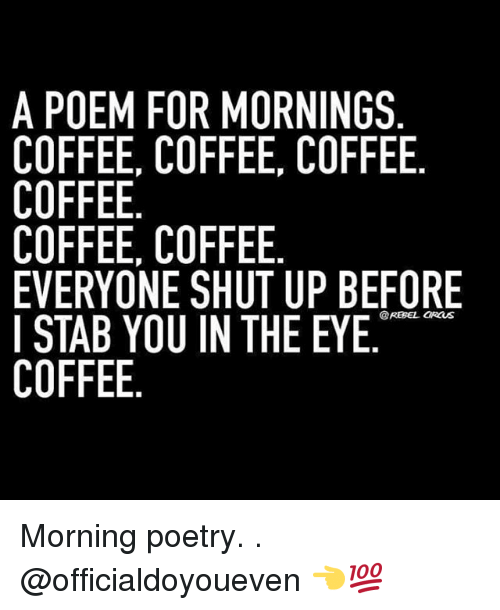 Gym, Shut Up, and Ups: A POEM FOR MORNINGS  COFFEE, COFFEE, COFFEE  COFFEE  COFFEE, COFFEE  EVERYONE SHUT UP BEFORE  I STAB YOU IN THE EYE  COFFEE Morning poetry. . @officialdoyoueven 👈💯