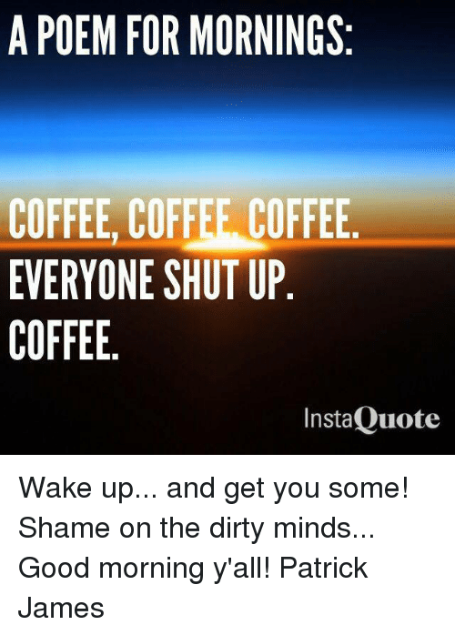 A POEM FOR MORNINGS COFFEE COFFEE COFFEE EVERYONE SHUT UP COFFEE ... #goodMorningCoffee