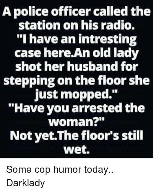 """Memes, Police, and Radio: A police officer calledthe  station on his radio.  """"I have an intresting  case here.An old lady  shot her husband for  stepping on the floor she  just mopped.  """"Have you arrested the  woman?""""  Not yet The floor's still  wet. Some cop humor today.. Darklady"""