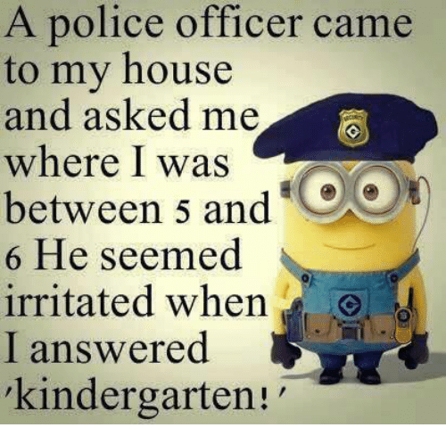 Memes, My House, and Police: A police officer came to my house and asked me where I was between 5 and 6 He seemed irritated when I answered 'kindergarten!