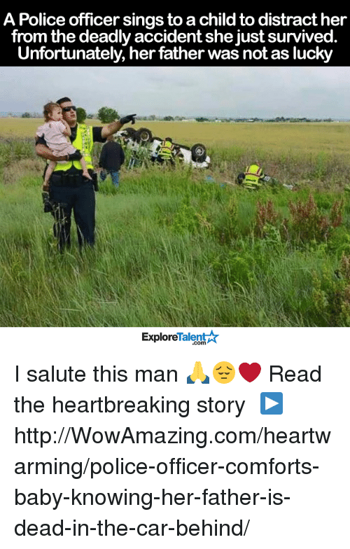 Memes, Police, and Baby: A Police officer sings to a childto distract her  from the deadly accident she just survived  Unfortunately, her father was not as lucky  Talent  Explore I salute this man 🙏😔❤️  Read the heartbreaking story └▶http://WowAmazing.com/heartwarming/police-officer-comforts-baby-knowing-her-father-is-dead-in-the-car-behind/