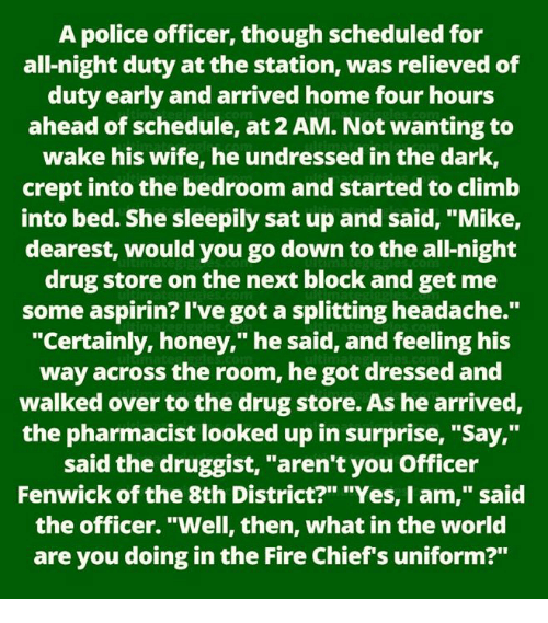 "Fire, Memes, and Police: A police officer, though scheduled for  all-night duty at the station, was relieved of  duty early and arrived home four hours  ahead of schedule, at 2 AM. Not wanting to  wake his wife, he undressed in the dark,  crept into the bedroom and started to climb  into bed. She sleepily sat up and said, ""Mike,  dearest, would you go down to the all-night  drug store on the next block and get me  some aspirin? I've got a splitting headache.""  ""Certainly, honey,"" he said, and feeling his  way across the room, he got dressed and  walked over to the drug store. As he arrived  the pharmacist looked up in surprise, ""Say,""  said the druggist, ""aren't you Officer  Fenwick of the 8th District?"" ""Yes, I am,"" said  the officer. ""Well, then, what in the world  are you doing in the Fire Chief's uniform?"""
