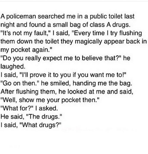 """Memes, 🤖, and Last Night: A policeman searched me in a public toilet last  night and found a small bag of class A drugs.  """"It's not my fault,"""" l said, """"Every time l try flushing  them down the toilet they magically appear back in  my pocket again.""""  """"Do you really expect me to believe that?"""" he  laughed.  said, """"I'll prove it to you if you want me to!""""  """"Go on then."""" he smiled, handing me the bag  After flushing them, he looked at me and said,  """"Well, show me your pocket then.""""  """"What for?"""" I asked  He said, """"The drugs.""""  I said, """"What drugs?"""""""