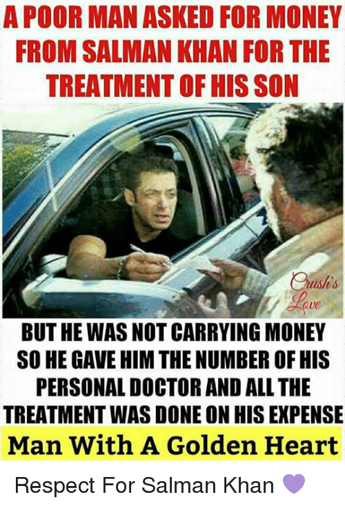 Doctor, Memes, and Money: A POOR MAN ASKED FOR MONEY  FROM SALMAN KHAN FOR THE  TREATMENT OF HIS SON  Que  BUT HE WAS NOT CARRYING MONEY  SO HE GAVE HIM THE NUMBER OF HIS  PERSONAL DOCTOR AND ALL THE  TREATMENT WAS DONE ON HIS EXPENSE  Man With A Golden Heart Respect For Salman Khan 💜