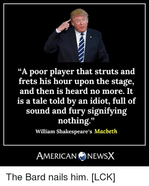 "Memes, Nails, and Idiot: ""A poor player that struts and  frets his hour upon the stage,  and then is heard no more. It  is a tale told by an idiot, full of  sound and fury signifying  nothing.""  William Shakespeare's Macbeth  AMERICANNEWSX The Bard nails him. [LCK]"