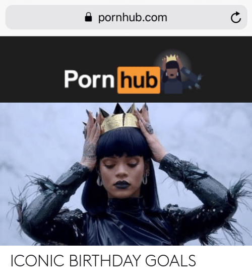 Birthday, Goals, and Porn Hub: a pornhub.com  Porn hub  Ul ICONIC BIRTHDAY GOALS