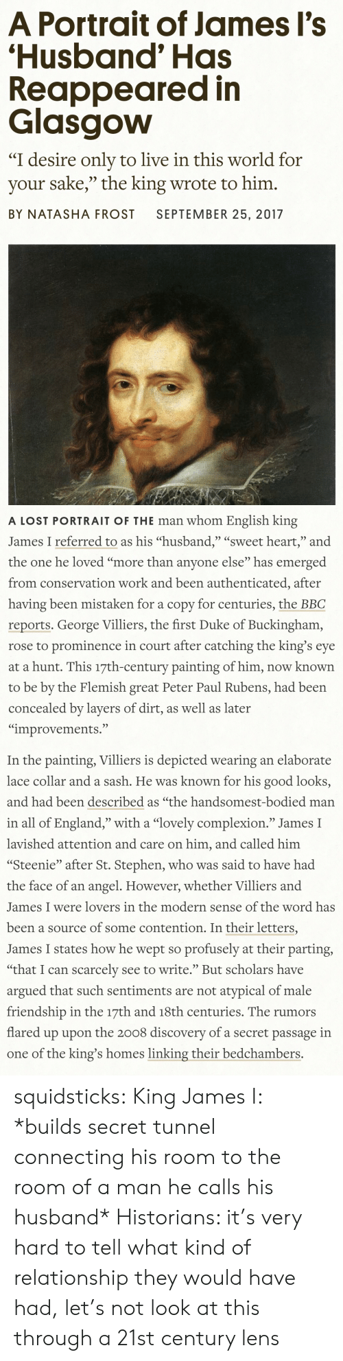 """England, Stephen, and Tumblr: A Portrait of James Il's  'Husband' Has  Reappeared in  Glasgovw  """"I desire only to live in this world for  your sake,"""" the king wrote to him.  BY NATASHA FROST SEPTEMBER 25, 2017   A LOST PORTRAIT OF THE man whom English king  James I referred to as his """"husband,"""" """"sweet heart,"""" and  the one he loved """"more than anvone else"""" has emerged  from conservation work and been authenticated, after  having been mistaken for a copy for centuries, the BBC  reports. George Villiers, the first Duke of Buckingham,  rose to prominence in court after catching the king's eye  at a hunt. This 17th-century painting of him, now known  to be by the Flemish great Peter Paul Rubens, had been  concealed by layers of dirt, as well as later  """"improvements.""""   In the painting, Villiers is depicted wearing an elaborate  lace collar and a sash. He was known for his good looks,  and had been described as """"the handsomest-bodied man  in all of England,"""" with a """"lovely complexion."""" James I  lavished attention and care on him, and called him  """"Steenie"""" after St. Stephen, who was said to have had  the face of an angel. However, whether Villiers and  James I were lovers in the modern sense of the word has  been a source of some contention. In their letters,  James I states how he wept so profusely at their parting  """"that I can scarcelv see to write. But scholars have  argued that such sentiments are not atypical of male  friendship in the 17th and 18th centuries. The rumors  flared up upon the 2008 discoverv of a secret passage in  one of the king's homes linking their bedchambers. squidsticks: King James I: *builds secret tunnel connecting his room to the room of a man he calls his husband*  Historians: it's very hard to tell what kind of relationship they would have had, let's not look at this through a 21st century lens"""