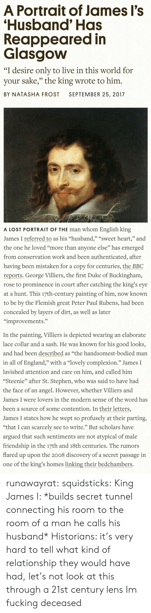 "England, Fucking, and Stephen: A Portrait of James Il's  'Husband' Has  Reappeared in  Glasgovw  ""I desire only to live in this world for  your sake,"" the king wrote to him.  BY NATASHA FROST SEPTEMBER 25, 2017   A LOST PORTRAIT OF THE man whom English king  James I referred to as his ""husband,"" ""sweet heart,"" and  the one he loved ""more than anvone else"" has emerged  from conservation work and been authenticated, after  having been mistaken for a copy for centuries, the BBC  reports. George Villiers, the first Duke of Buckingham,  rose to prominence in court after catching the king's eye  at a hunt. This 17th-century painting of him, now known  to be by the Flemish great Peter Paul Rubens, had been  concealed by layers of dirt, as well as later  ""improvements.""   In the painting, Villiers is depicted wearing an elaborate  lace collar and a sash. He was known for his good looks,  and had been described as ""the handsomest-bodied man  in all of England,"" with a ""lovely complexion."" James I  lavished attention and care on him, and called him  ""Steenie"" after St. Stephen, who was said to have had  the face of an angel. However, whether Villiers and  James I were lovers in the modern sense of the word has  been a source of some contention. In their letters,  James I states how he wept so profusely at their parting  ""that I can scarcelv see to write. But scholars have  argued that such sentiments are not atypical of male  friendship in the 17th and 18th centuries. The rumors  flared up upon the 2008 discoverv of a secret passage in  one of the king's homes linking their bedchambers. runawayrat:  squidsticks:  King James I: *builds secret tunnel connecting his room to the room of a man he calls his husband*  Historians: it's very hard to tell what kind of relationship they would have had, let's not look at this through a 21st century lens   Im fucking deceased"