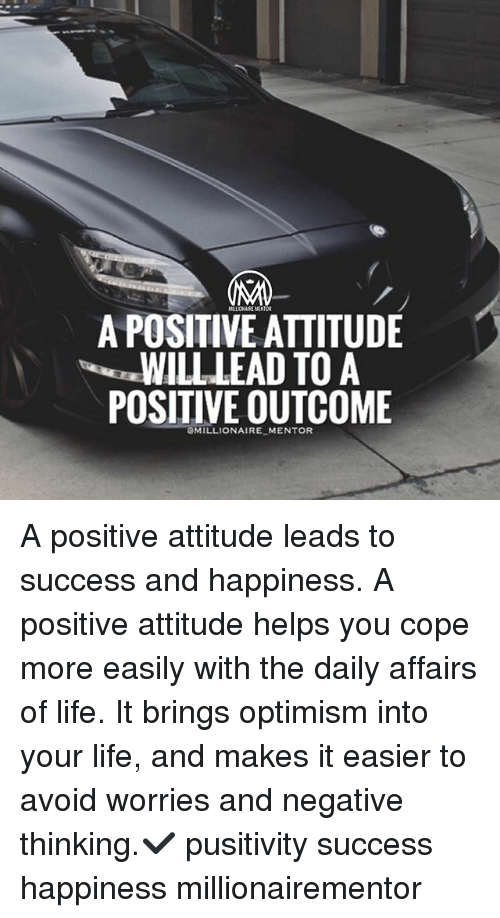 Life, Memes, and Attitude: A POSITIVE AITITUDE  WILL LEAD TO A  POSITIVE OUTCOME  GMILLIONAIRE MENTOR A positive attitude leads to success and happiness. A positive attitude helps you cope more easily with the daily affairs of life. It brings optimism into your life, and makes it easier to avoid worries and negative thinking.✔️ pusitivity success happiness millionairementor