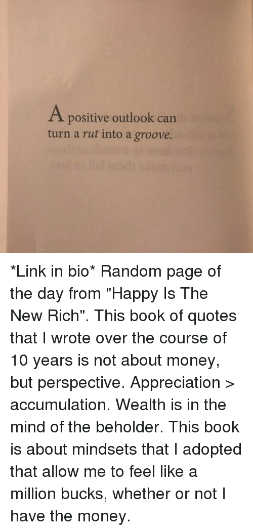 """Funny, Money, and Book: A positive outlook can  turn a rut into a groove. *Link in bio* Random page of the day from """"Happy Is The New Rich"""". This book of quotes that I wrote over the course of 10 years is not about money, but perspective. Appreciation > accumulation. Wealth is in the mind of the beholder. This book is about mindsets that I adopted that allow me to feel like a million bucks, whether or not I have the money."""