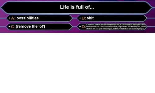 Life, Shit, and Death: A: possibilities  .C (remove the 'of)  Life is full of  B:shit  It depends on how you define the term Tier, it can refer to a mere path tr  birth to death or a  Succession of events, aspirations and desilusions, but ir  of aR let me ask  who are  and what the hell do  want a  May