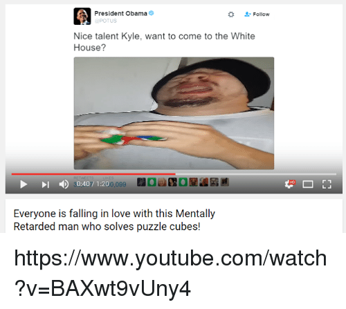 White House, youtube.com, and youtube.com: A President Obama  Follow  POTUS  Nice talent Kyle, want to come to the White  House?  30:407 1:200,099  Everyone is falling in love with this Mentally  Retarded man who solves puzzle cubes! https://www.youtube.com/watch?v=BAXwt9vUny4
