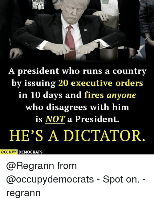 Memes, 🤖, and Executive Order: A president who runs a country  by issuing 20 executive orders  in 10 days and fires anyone  who disagrees with him  is NOT a President.  HE'S A DICTATOR  OCCUPY DEMOCRATS @Regrann from @occupydemocrats - Spot on. - regrann