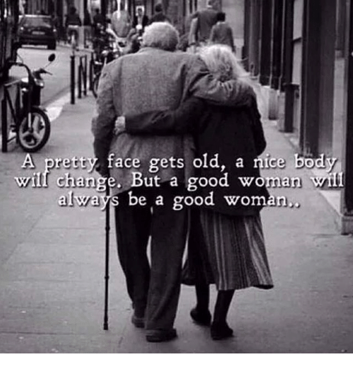 Memes, Good, and Old: A pretty face gets old, a ice body  will change. But a good woman  always be a good woman