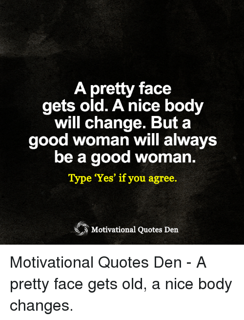 A Pretty Face Gets Old A Nice Body Will Change But A Good Woman Will
