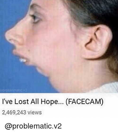 a problematic i ve lost all hope facecam 2469243 views lost meme