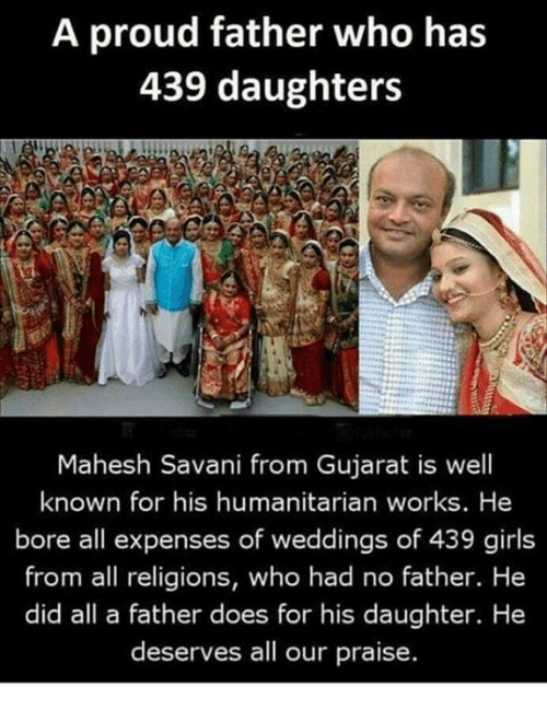 Girls, Proud, and Who: A proud father who has  439 daughters  Mahesh Savani from Gujarat is well  known for his humanitarian works. He  bore all expenses of weddings of 439 girls  from all religions, who had no father. He  did all a father does for his daughter. He  deserves all our praise.