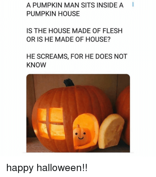 Halloween, Happy, and House: A PUMPKIN MAN SITS INSIDE A  PUMPKIN HOUSE  IS THE HOUSE MADE OF FLESH  OR IS HE MADE OF HOUSE?  HE SCREAMS, FOR HE DOES NOT  KNOW happy halloween!!