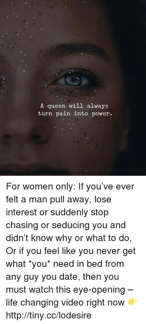 Dating, Life, and Memes: A queen will always  turn pain into power. For women only: If you've ever felt a man pull away, lose interest or suddenly stop chasing or seducing you and didn't know why or what to do, Or if you feel like you never get what *you* need in bed from any guy you date, then you must watch this eye-opening – life changing video right now 👉 http://tiny.cc/lodesire