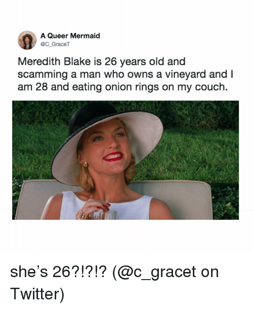 Memes, Twitter, and Couch: A Queer Mermaid  C GraceT  Meredith Blake is 26 years old and  scamming a man who owns a vineyard and I  am 28 and eating onion rings on my couch. she's 26?!?!? (@c_gracet on Twitter)