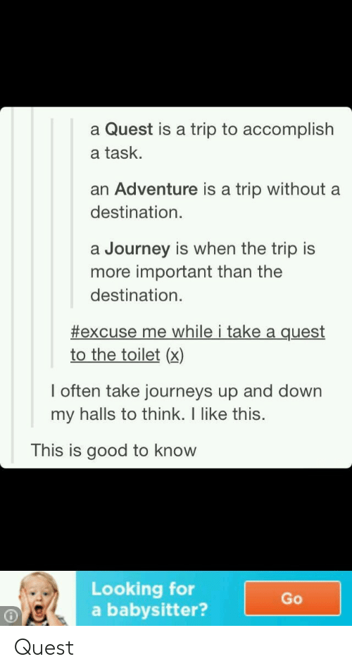 Journey, Good, and Quest: a Quest is a trip to accomplish  a task.  an Adventure is a trip without a  destination  a Journey is when the trip is  more important than the  destination  #excuse me while i take a quest  to the toilet (x)  l often take journeys up and down  my halls to think. I like this.  This is good to know  Looking for  a babysitter?  Go Quest