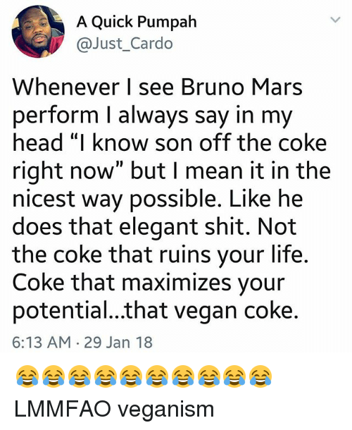 "Bruno Mars, Head, and Life: A Quick Pumpah  @Just_Cardo  Whenever I see Bruno Mars  perform l always say in my  head ""I know son off the coke  right now"" but I mean it in the  nicest way possible. Like he  does that elegant shit. Not  the coke that ruins your life  Coke that maximizes your  potential...that vegan coke  6:13 AM 29 Jan 18 😂😂😂😂😂😂😂😂😂😂 LMMFAO veganism"