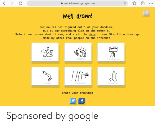 Google, Internet, and Saw: a quickdraw.withgoogle.com  Well drown!  Our neural net figured out 1 of your doodles.  But it saw something else in the other 5.  Select one to see what it saw, and visit the data to see 50 million drawings  made by other real people on the internet  Fortn  hedgehog  × sea turtle  × stethoscope  xsnake  X flashlight  × cruise ship  Share your drawings Sponsored by google