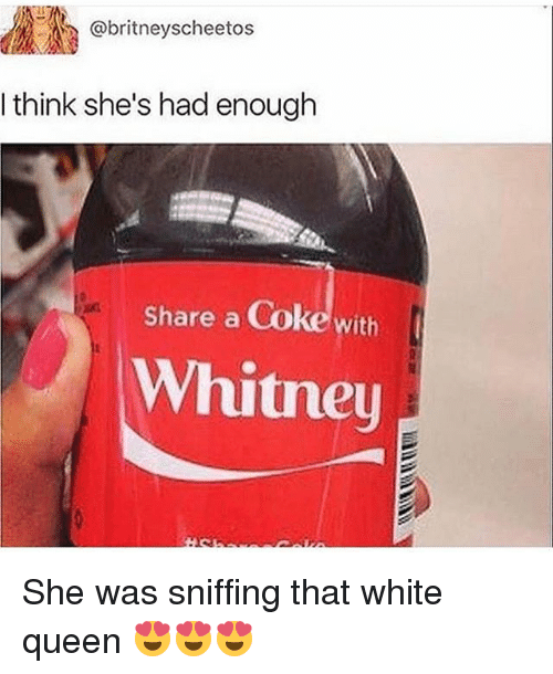 Memes, Queen, and White: ..A(R @britneyscheetos  I think she's had enough  Share a Coke with  Whitney She was sniffing that white queen 😍😍😍