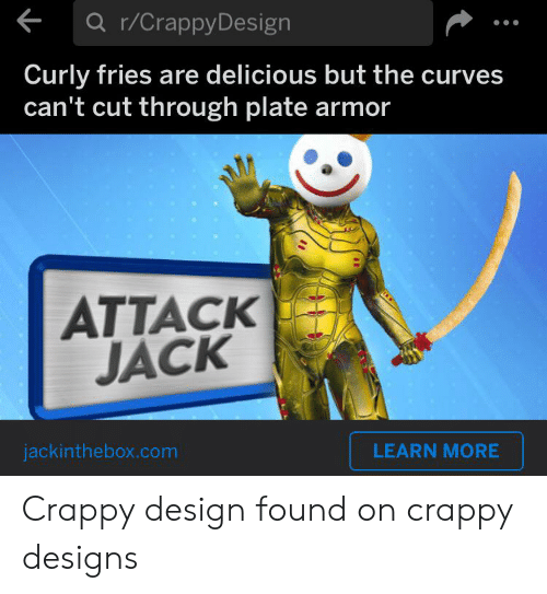Design, Com, and Armor: a r/CrappyDesign  Curly fries are delicious but the curves  can't cut through plate armor  ATTACK  JACK  jackinthebox.com  LEARN MORE Crappy design found on crappy designs