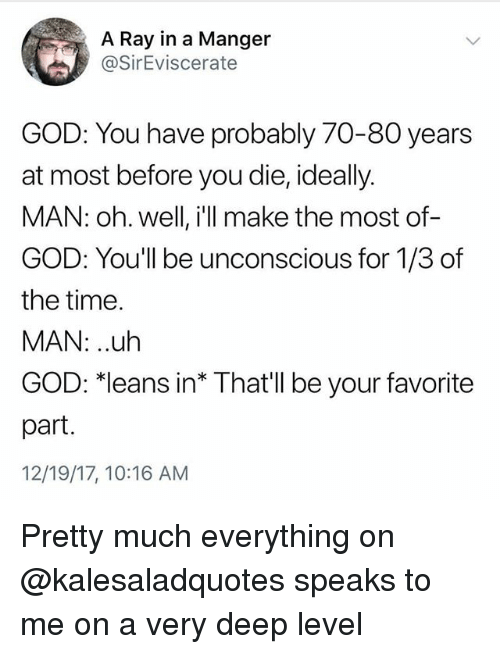"""Funny, God, and Time: A Ray in a Manger  @SirEviscerate  GOD: You have probably 70-80 years  at most before you die, ideally.  MAN: oh. well, i'll make the most of-  GOD: You'll be unconscious for 1/3 of  the time.  MAN: .uh  GOD,""""leans in* That'll be your favorite  part.  12/19/17, 10:16 AM Pretty much everything on @kalesaladquotes speaks to me on a very deep level"""
