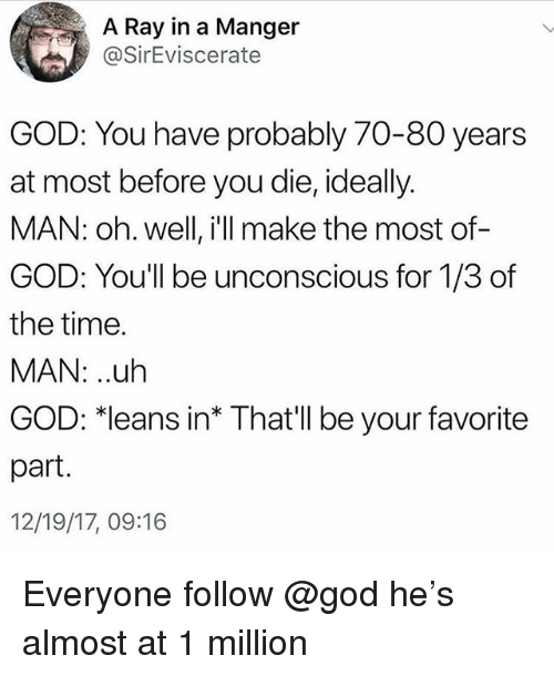 """God, Time, and Oh Well: A Ray in a Manger  @SirEviscerate  GOD: You have probably 70-80 years  at most before you die, ideally.  MAN: oh. well, il make the most of-  GOD: You'll be unconscious for 1/3 of  the time.  MAN: ..uh  GOD: 치eans in"""" That'll be your favorite  part.  12/19/17, 09:16 Everyone follow @god he's almost at 1 million"""