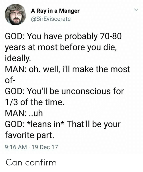 God, Time, and Oh Well: A Ray in a Manger  @SirEviscerate  GOD: You have probably 70-80  years at most before you die,  ideally  MAN: oh. well, i'll make the most  of  GOD: You'll be unconscious for  1/3 of the time.  MAN: .uh  GOD: leans in* That'll be your  favorite part.  9:16 AM 19 Dec 17 Can confirm