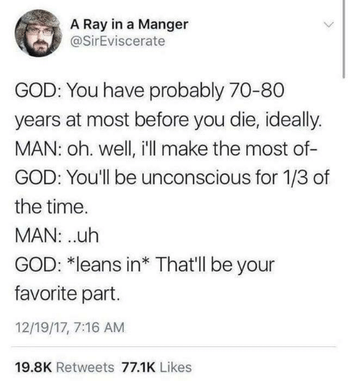 Dank, God, and Time: A Ray in a Manger  @SirEviscerate  GOD: You have probably 70-80  years at most before you die, ideally.  MAN: oh. well, i'll make the most of-  GOD: You'll be unconscious for 1/3 of  the time.  MAN: ..uh  GOD: *leans in* That'll be your  favorite part.  12/19/17, 7:16 AM  19.8K Retweets 77.1K Likes