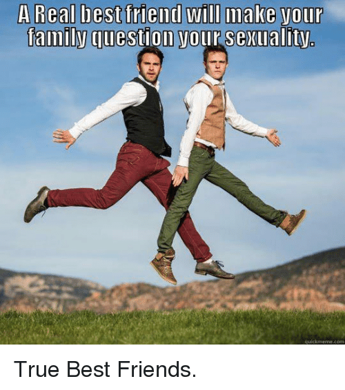Real friends make your family question your sexuality