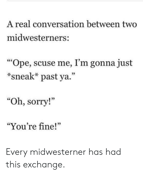 "Sorry, Exchange, and Real: A real conversation between two  midwesterners:  ""Ope, scuse me, I'm gonna just  *sneak* past ya.""  05  ""Oh, sorry!""  ""You're fine!""  05 Every midwesterner has had this exchange."