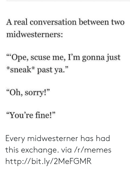 "Memes, Sorry, and Http: A real conversation between two  midwesterners:  ""Ope, scuse me, I'm gonna just  *sneak* past ya.""  05  ""Oh, sorry!""  ""You're fine!""  05 Every midwesterner has had this exchange. via /r/memes http://bit.ly/2MeFGMR"
