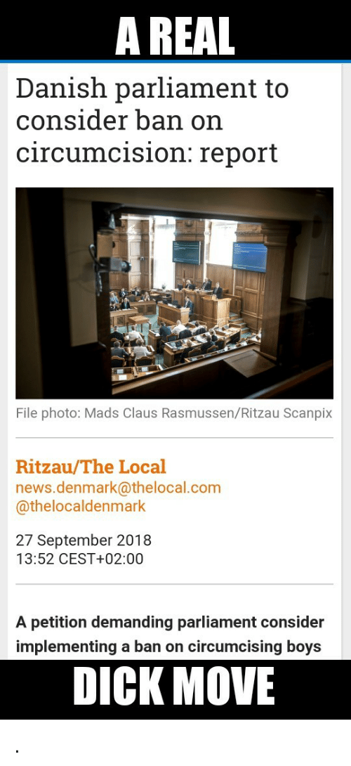 News, Denmark, and Dick: A REAL  Danish parliament to  consider ban on  circumcision: report  File photo: Mads Claus Rasmussen/Ritzau Scanpix  Ritzau/The Local  news.denmark@thelocal.com  @thelocaldenmark  27 September 2018  13:52 CEST+02:00  A petition demanding parliament consider  implementing a ban on circumcising boys  DICK MOVE .