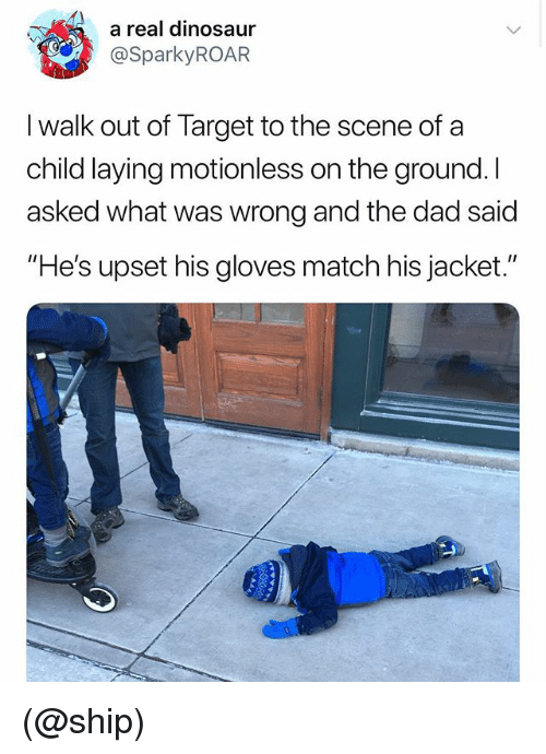 """Dad, Dinosaur, and Target: a real dinosaur  @SparkyROAR  I walk out of Target to the scene of a  child laying motionless on the ground. I  asked what was wrong and the dad said  """"He's upset his gloves match his jacket."""" (@ship)"""