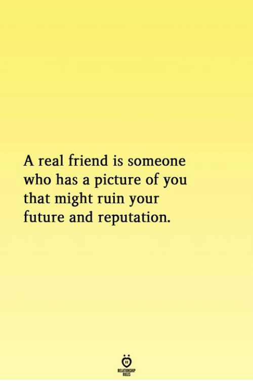 Future, A Picture, and Who: A real friend is someone  who has a picture of you  that might ruin your  future and reputation.
