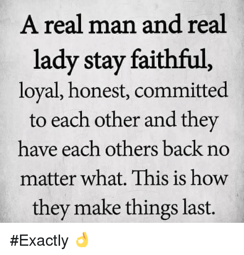 Memes, Back, and 🤖: A real man and real  lady stay faithful  loyal, honest, committed  to each other and they  have each others back no  matter what. This is how  they make things last. #Exactly 👌