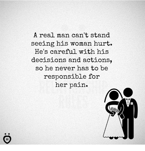 Decisions, Never, and Pain: A real man can't stand  seeing his woman hurt.  He's careful with his  decisions and actions,  so he never has to be  responsible for  her pain»