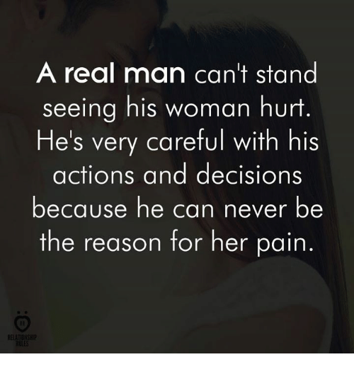 Decisions, Never, and Pain: A real man can't stand  seeing his woman hurt  He's very careful with his  actions and decisions  because he can never be  the reason for her pain