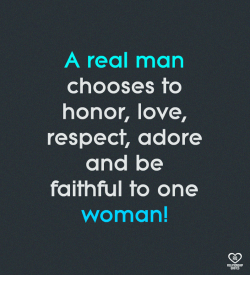 Love, Memes, and Respect: A real man  chooses to  honor, love,  respect, adore  and be  faithful to one  woman!  RO