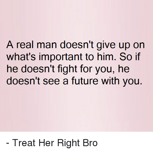 a real man doesn t give up on what s important to him so if he doesn