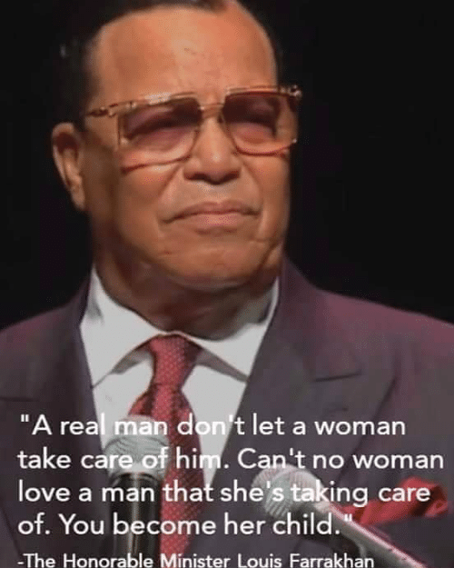 a real man dont let a woman take care of 27602063 a real man don't let a woman take care of him can't no woman love