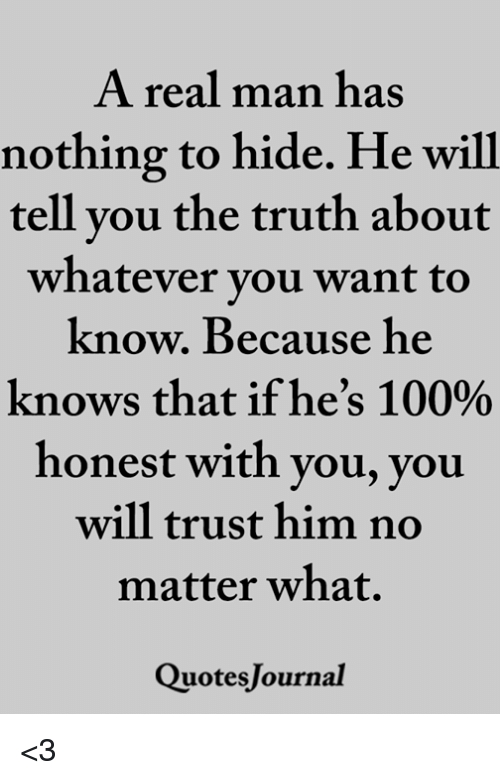 A Real Man Has Nothing To Hide He Will Tell Vou The Truth About