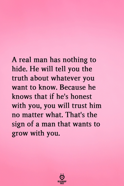 Truth, Him, and Grow: A real man has nothing to  hide. He will tell you the  truth about whatever you  want to know. Because he  knows that if he's honest  with you, you will trust him  no matter what. That's the  sign of a man that wants to  grow with you.  RELATIONGH