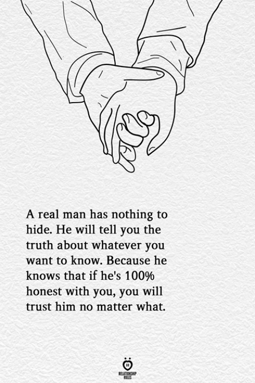 Truth, Him, and Hide: A real man has nothing to  hide. He will tell you the  truth about whatever you  want to know. Because he  knows that if he's 100%  honest with you, you will  trust him no matter what.