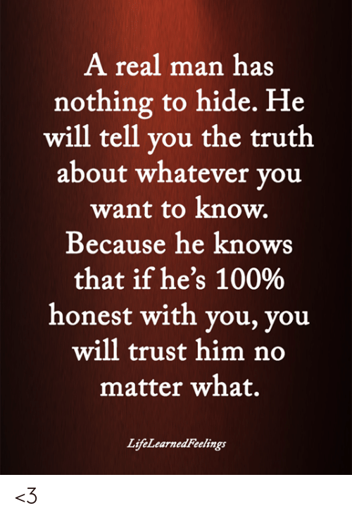 A Real Man Has Nothing to Hide He Will Tell You the Truth