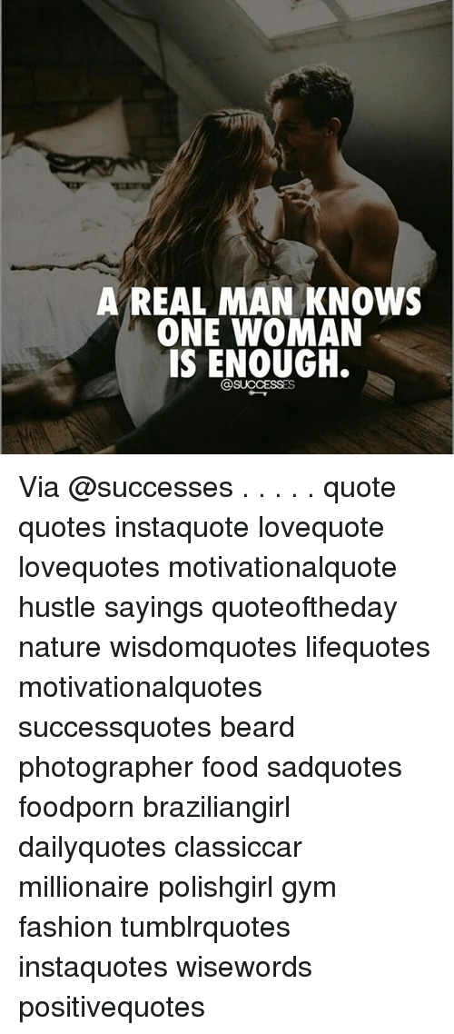 A REAL MAN KNOWS ONE WOMAN IS ENOUGH via Quote Quotes ...